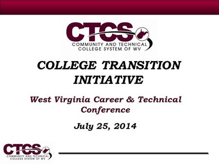 COLLEGE TRANSITION INITIATIVE West Virginia Career & Technical Conference July 25, 2014.