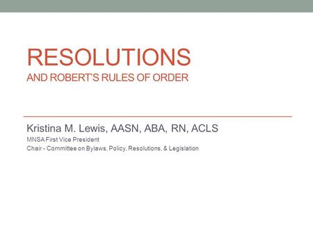 RESOLUTIONS AND ROBERT'S RULES OF ORDER Kristina M. Lewis, AASN, ABA, RN, ACLS MNSA First Vice President Chair - Committee on Bylaws, Policy, Resolutions,