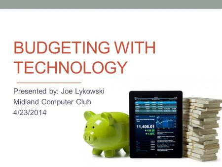 BUDGETING WITH TECHNOLOGY Presented by: Joe Lykowski Midland Computer Club 4/23/2014.