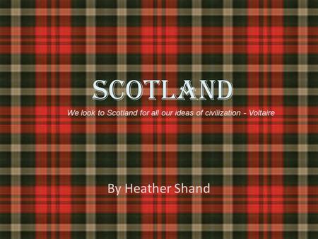 SCOTLAND By Heather Shand We look to Scotland for all our ideas of civilization - Voltaire.