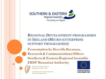 R EGIONAL D EVELOPMENT PROGRAMMES IN I RELAND (M ICRO - ENTERPRISE SUPPORT PROGRAMMES ) Presentation by Derville Brennan, Research & Communications Officer.