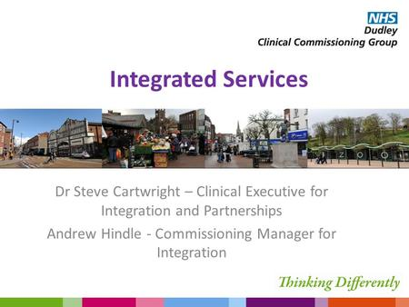 Integrated Services Dr Steve Cartwright – Clinical Executive for Integration and Partnerships Andrew Hindle - Commissioning Manager for Integration.