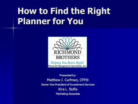How to Find the Right Planner for You Presented by: Matthew J. Curfman, CFP® Senior Vice President of Investment Services Kira L. Buffa Marketing Associate.