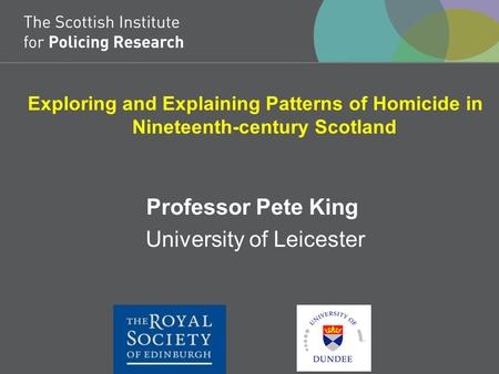 Exploring and Explaining Patterns of Homicide in Nineteenth-century Scotland Professor Pete King University of Leicester.