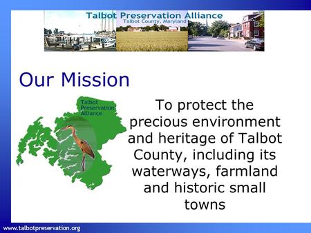Www.talbotpreservation.org Our Mission To protect the precious environment and heritage of Talbot County, including its waterways, farmland and historic.
