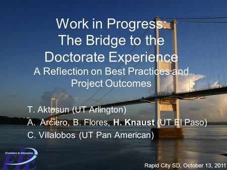 Work in Progress: The Bridge to the Doctorate Experience A Reflection on Best Practices and Project Outcomes T. Aktosun (UT Arlington) A.Arciero, B. Flores,