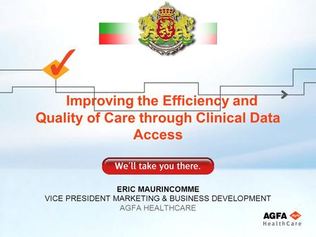 Improving the Efficiency and Quality of Care through Clinical Data Access ERIC MAURINCOMME VICE PRESIDENT MARKETING & BUSINESS DEVELOPMENT AGFA HEALTHCARE.