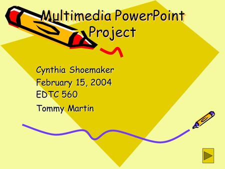 Multimedia PowerPoint Project Cynthia Shoemaker February 15, 2004 EDTC 560 Tommy Martin.