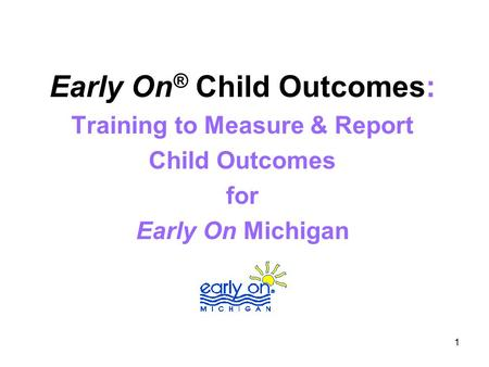 1 Early On ® Child Outcomes: Training to Measure & Report Child Outcomes for Early On Michigan.