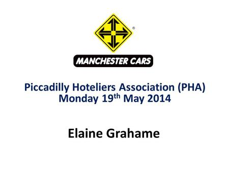 Elaine Grahame Piccadilly Hoteliers Association (PHA) Monday 19 th May 2014.
