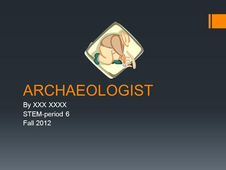 ARCHAEOLOGIST By XXX XXXX STEM-period 6 Fall 2012.