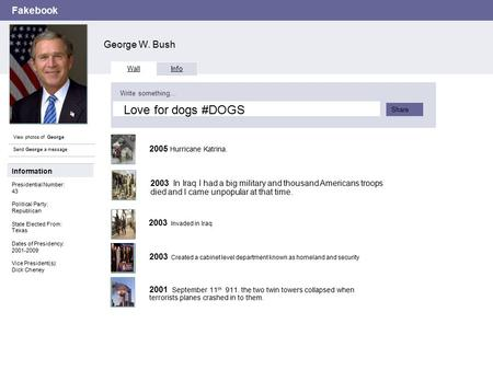 Fakebook George W. Bush View photos of George Send George a message Wall Info Write something… Share Information Presidential Number: 43 Political Party: