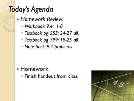 Today's Agenda Homework Review: ◦ Workbook 9.4: 1-8 ◦ Textbook pg 555: 24-27 all. ◦ Textbook pg 799: 18-25 all. ◦ Note pack 9.4 problems Homework ◦ Finish.