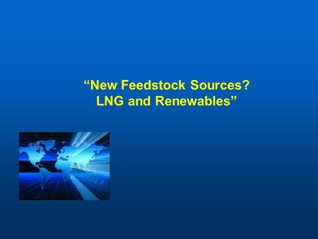 """New Feedstock Sources? LNG and Renewables"". Agenda LNG Update – Then and Now Ethylene Feedstock from LNG Frontier Feedstocks – the Move to Renewables."