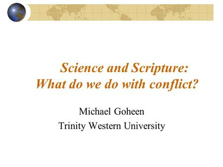 Science and Scripture: What do we do with conflict? Michael Goheen Trinity Western University.