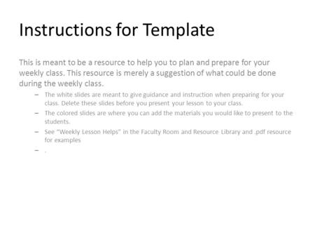Instructions for Template This is meant to be a resource to help you to plan and prepare for your weekly class. This resource is merely a suggestion of.