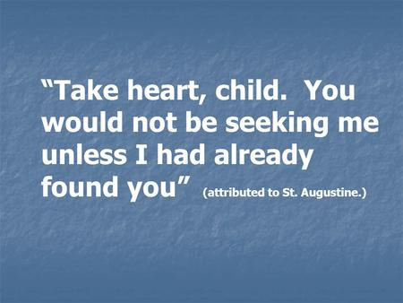 """Take heart, child. You would not be seeking me unless I had already found you"" (attributed to St. Augustine.)"