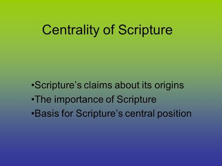 Centrality of Scripture Scripture's claims about its origins The importance of Scripture Basis for Scripture's central position.