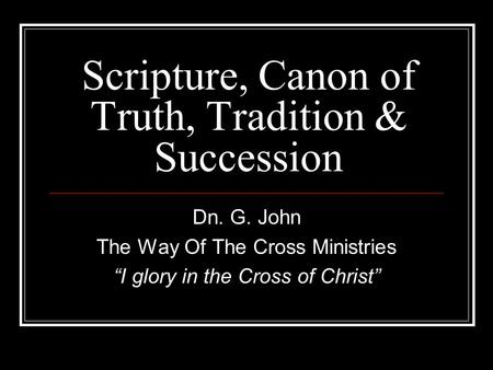 "Scripture, Canon of Truth, Tradition & Succession Dn. G. John The Way Of The Cross Ministries ""I glory in the Cross of Christ"""