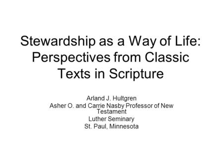 Stewardship as a Way of Life: Perspectives from Classic Texts in Scripture Arland J. Hultgren Asher O. and Carrie Nasby Professor of New Testament Luther.