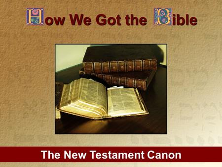 The New Testament Canon ow We Got the ible. Outline of Study: 1.What is the Canon? 2.Why Study the Canon? 3.Did the Catholic Church Give us the Bible?