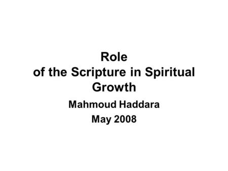 Role of the Scripture in Spiritual Growth Mahmoud Haddara May 2008.