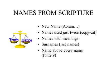 NAMES FROM SCRIPTURE New Name (Abram…) Names used just twice (copy-cat) Names with meanings Surnames (last names) Name above every name (Phil2:9)