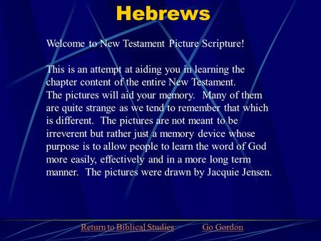 Hebrews Welcome to New Testament Picture Scripture! This is an attempt at aiding you in learning the chapter content of the entire New Testament. The pictures.