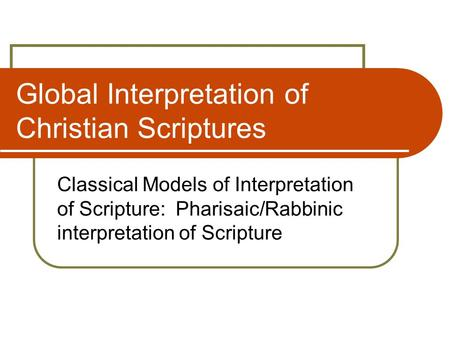 Global Interpretation of Christian Scriptures Classical Models of Interpretation of Scripture: Pharisaic/Rabbinic interpretation of Scripture.