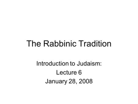 The Rabbinic Tradition Introduction to Judaism: Lecture 6 January 28, 2008.