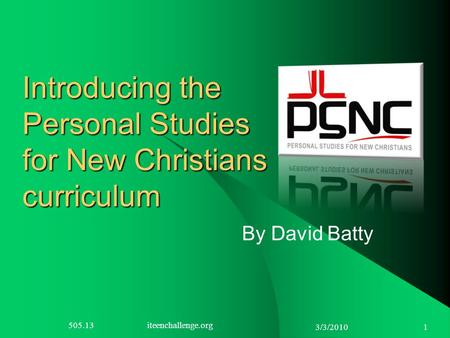 3/3/2010 1 Introducing the Personal Studies for New Christians curriculum By David Batty 505.13 iteenchallenge.org.