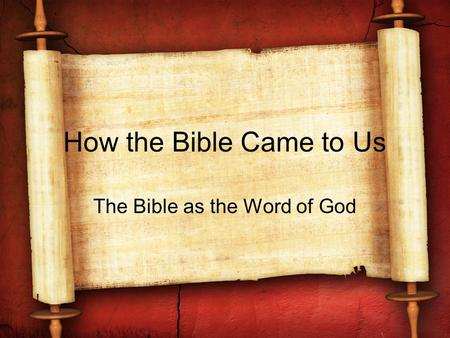 How the Bible Came to Us The Bible as the Word of God.