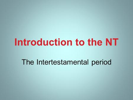Introduction to the NT The Intertestamental period.