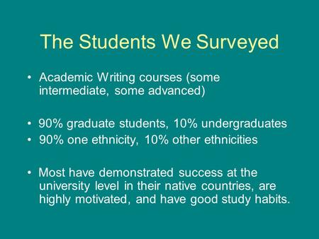 The Students We Surveyed Academic Writing courses (some intermediate, some advanced) 90% graduate students, 10% undergraduates 90% one ethnicity, 10% other.