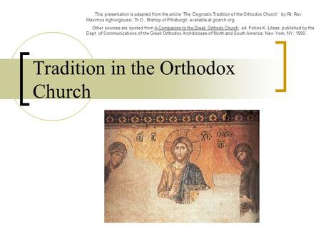 "Tradition in the Orthodox Church This presentation is adapted from the article ""The Dogmatic Tradition of the Orthodox Church"" by Rt. Rev. Maximos Aghiorgoussi,"