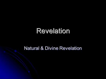 Revelation Natural & Divine Revelation. Natural Revelation Observe universe/nature and come to see God's Reality Observe universe/nature and come to see.