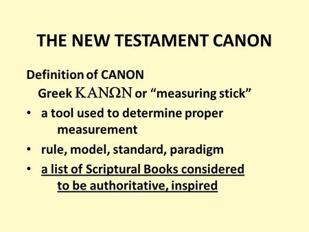 "THE NEW TESTAMENT CANON Definition of CANON Greek   or ""measuring stick"" a tool used to determine proper measurement rule, model, standard, paradigm."
