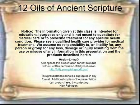 12 Oils of Ancient Scripture Notice: The information given at this class is intended for educational purposes only and is not meant to substitute for medical.