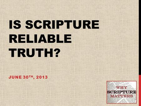 IS SCRIPTURE RELIABLE TRUTH? JUNE 30 TH, 2013. COMMONLY ASKED QUESTIONS ABOUT THE BIBLE 1)Is the Bible really the Word of God? 2)Is the Bible without.