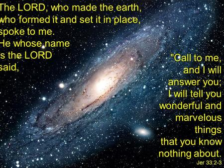 The LORD, who made the earth, who formed it and set it in place, spoke to me. He whose name is the LORD said, Call to me, and I will answer you; I will.