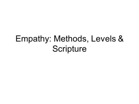 Empathy: Methods, Levels & Scripture. Methods Verbal –Show desire to comprehend –Discuss what is important to the client –Refer to clients feelings –Add.