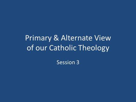 Primary & Alternate View of our Catholic Theology Session 3.