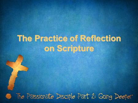 The Practice of Reflection on Scripture. How does the Word of God impact you?