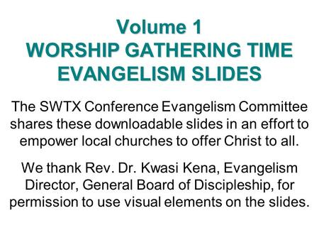 Volume 1 WORSHIP GATHERING TIME EVANGELISM SLIDES The SWTX Conference Evangelism Committee shares these downloadable slides in an effort to empower local.