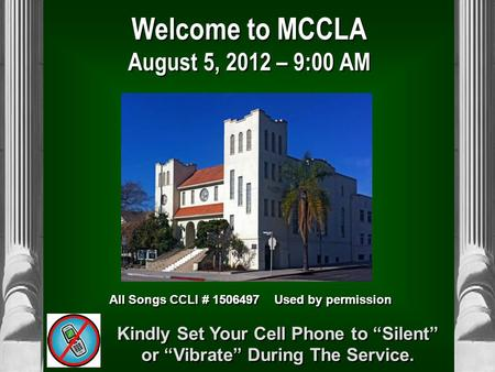 "Welcome to MCCLA August 5, 2012 – 9:00 AM All Songs CCLI # 1506497 Used by permission Kindly Set Your Cell Phone to ""Silent"" or ""Vibrate"" During The Service."