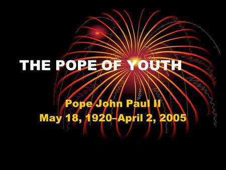 THE POPE OF YOUTH Pope John Paul II May 18, 1920–April 2, 2005.