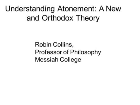 Understanding Atonement: A New and Orthodox Theory Robin Collins, Professor of Philosophy Messiah College.