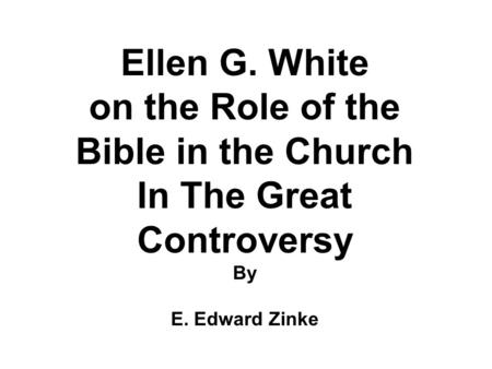 Ellen G. White on the Role of the Bible in the Church In The Great Controversy By E. Edward Zinke.