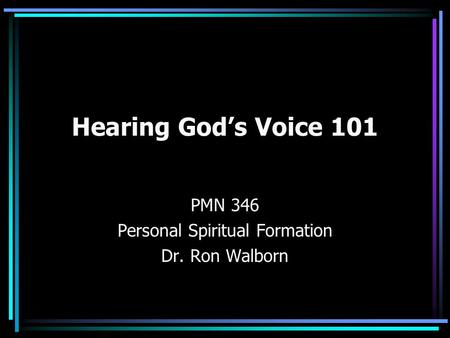 Hearing God's Voice 101 PMN 346 Personal Spiritual Formation Dr. Ron Walborn.