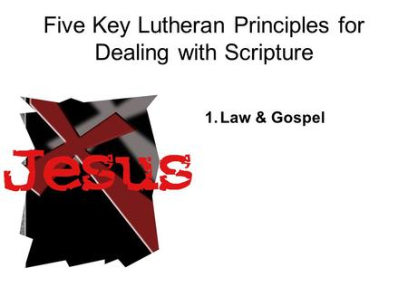 Five Key Lutheran Principles for Dealing with Scripture 1.Law & Gospel.